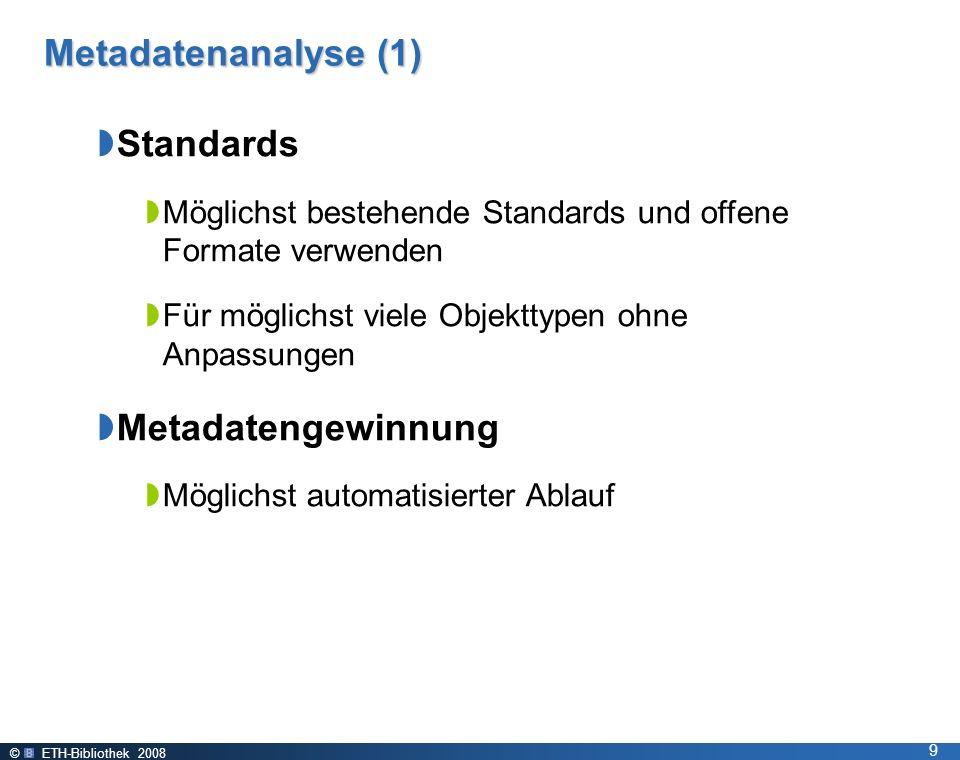 © ETH-Bibliothek 2008 9 Metadatenanalyse (1) Standards Möglichst bestehende Standards und offene Formate verwenden Für möglichst viele Objekttypen ohne Anpassungen Metadatengewinnung Möglichst automatisierter Ablauf