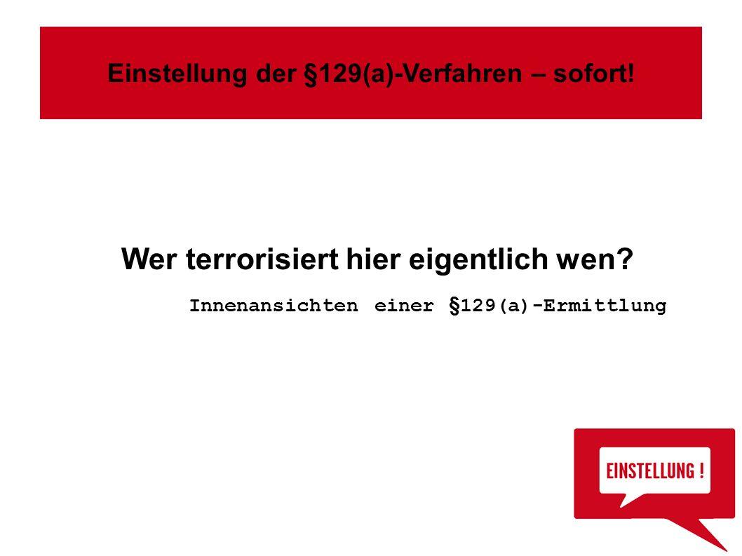 Wer terrorisiert hier eigentlich wen? Innenansichten einer §129(a)-Ermittlung Einstellung der §129(a)-Verfahren – sofort!