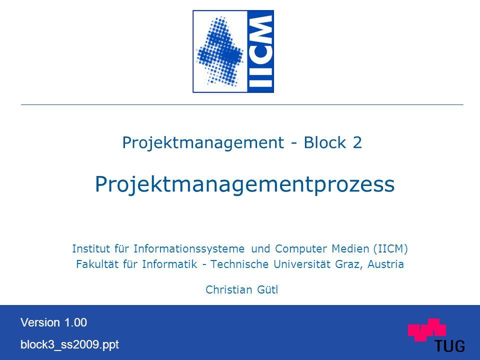 Projektmanagement - Block 2 Projektmanagementprozess Institut für Informationssysteme und Computer Medien (IICM) Fakultät für Informatik - Technische Universität Graz, Austria Christian Gütl Version 1.00 block3_ss2009.ppt