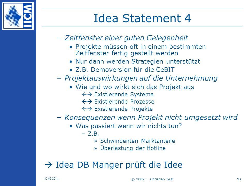 © 2009 - Christian Gütl 12.03.2014 13 Idea Statement 4 –Zeitfenster einer guten Gelegenheit Projekte müssen oft in einem bestimmten Zeitfenster fertig gestellt werden Nur dann werden Strategien unterstützt Z.B.