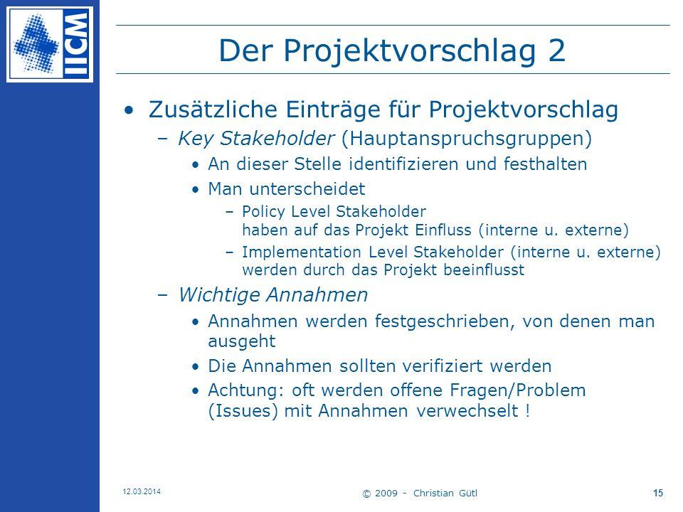 © 2009 - Christian Gütl 12.03.2014 15 Der Projektvorschlag 2 Zusätzliche Einträge für Projektvorschlag –Key Stakeholder (Hauptanspruchsgruppen) An dieser Stelle identifizieren und festhalten Man unterscheidet –Policy Level Stakeholder haben auf das Projekt Einfluss (interne u.