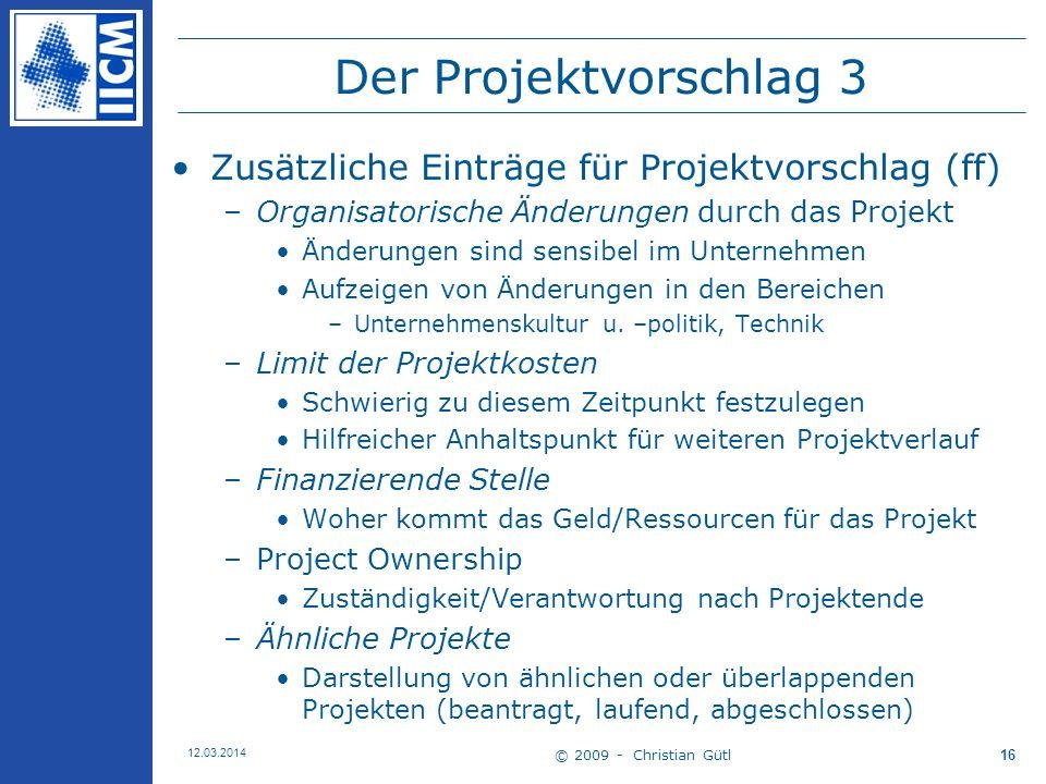 © 2009 - Christian Gütl 12.03.2014 16 Der Projektvorschlag 3 Zusätzliche Einträge für Projektvorschlag (ff) –Organisatorische Änderungen durch das Projekt Änderungen sind sensibel im Unternehmen Aufzeigen von Änderungen in den Bereichen –Unternehmenskultur u.