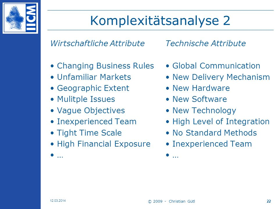 © 2009 - Christian Gütl 12.03.2014 22 Komplexitätsanalyse 2 Wirtschaftliche Attribute Changing Business Rules Unfamiliar Markets Geographic Extent Mulitple Issues Vague Objectives Inexperienced Team Tight Time Scale High Financial Exposure … Technische Attribute Global Communication New Delivery Mechanism New Hardware New Software New Technology High Level of Integration No Standard Methods Inexperienced Team …