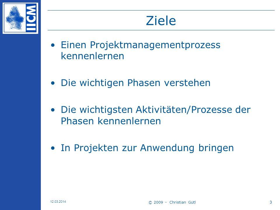 © 2009 - Christian Gütl 12.03.2014 3 Ziele Einen Projektmanagementprozess kennenlernen Die wichtigen Phasen verstehen Die wichtigsten Aktivitäten/Prozesse der Phasen kennenlernen In Projekten zur Anwendung bringen