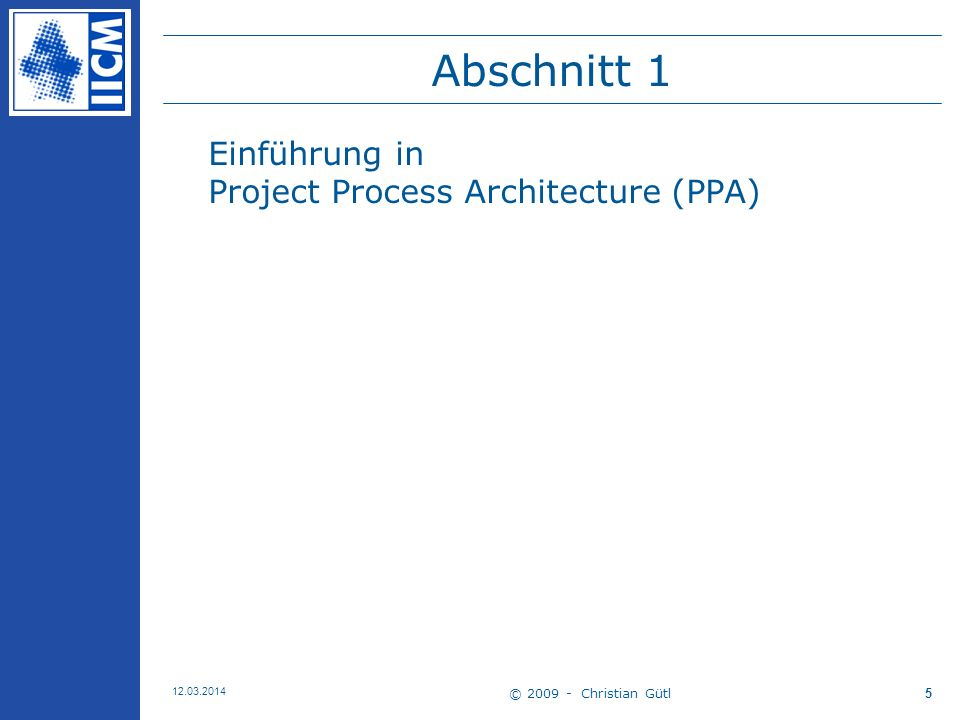 © 2009 - Christian Gütl 12.03.2014 6 Project Process Architecture (PPA) Nach [Kapur 2005] … entwickelt von Center for Project Management, Gopal K.