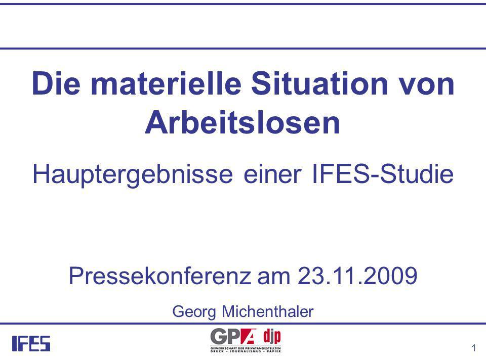 1 Die materielle Situation von Arbeitslosen Hauptergebnisse einer IFES-Studie Pressekonferenz am 23.11.2009 Georg Michenthaler