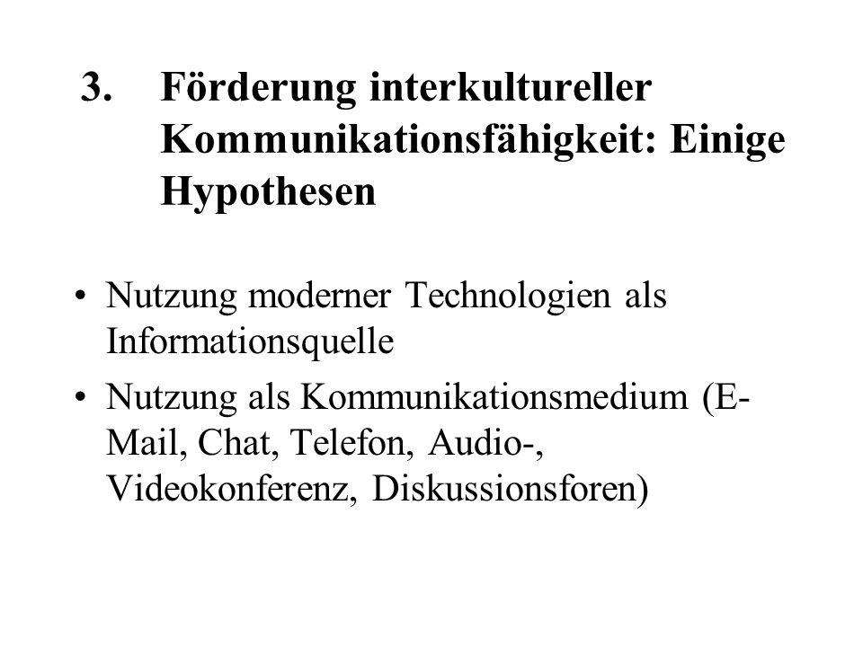 3.Förderung interkultureller Kommunikationsfähigkeit: Einige Hypothesen Nutzung moderner Technologien als Informationsquelle Nutzung als Kommunikationsmedium (E- Mail, Chat, Telefon, Audio-, Videokonferenz, Diskussionsforen)