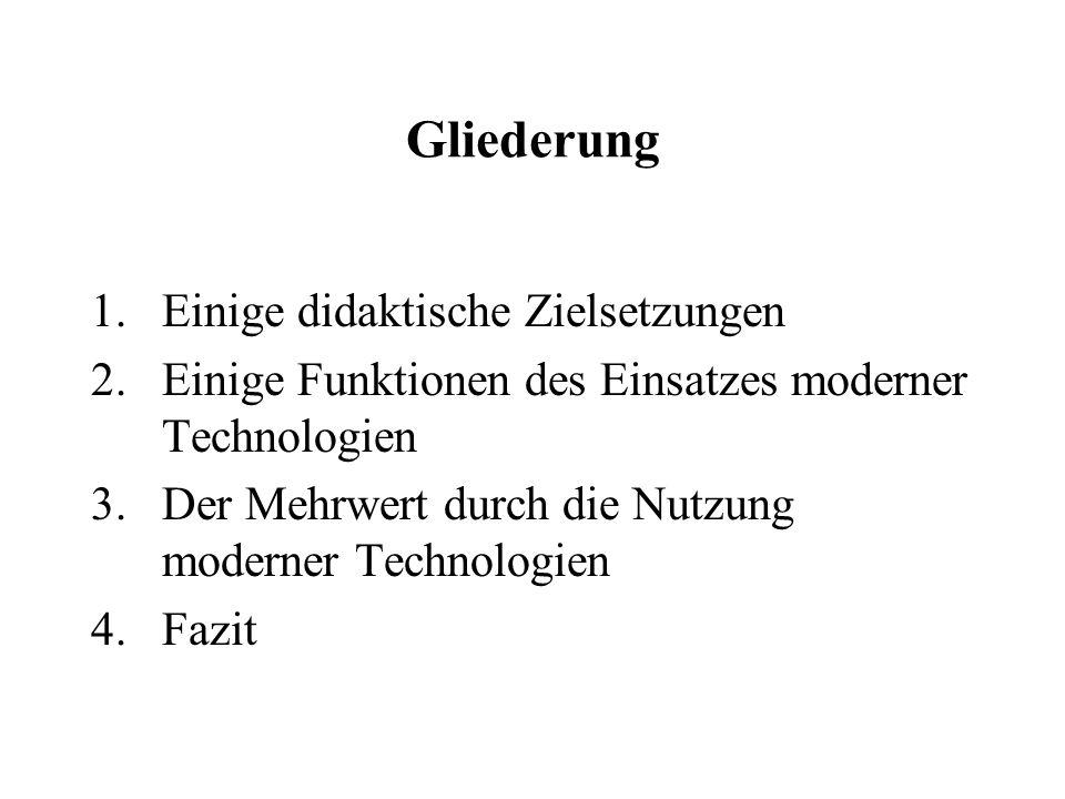 Gliederung 1.Einige didaktische Zielsetzungen 2.Einige Funktionen des Einsatzes moderner Technologien 3.Der Mehrwert durch die Nutzung moderner Technologien 4.Fazit