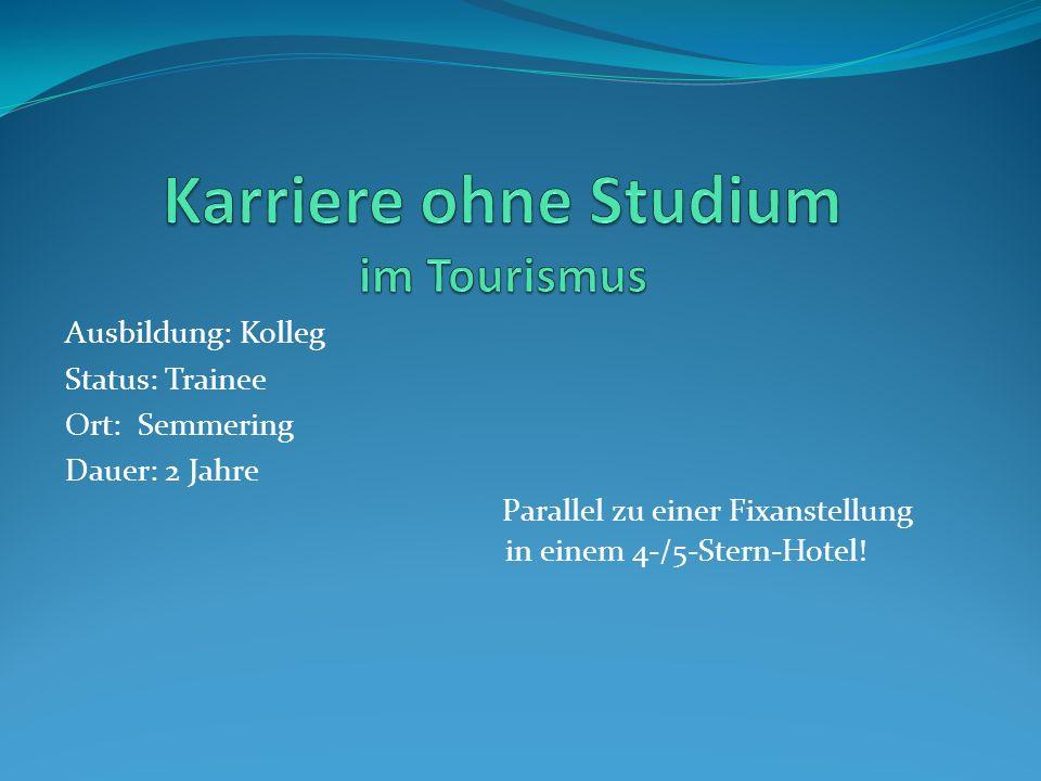 Ausbildung: Kolleg Status: Trainee Ort: Semmering Dauer: 2 Jahre Parallel zu einer Fixanstellung in einem 4-/5-Stern-Hotel!