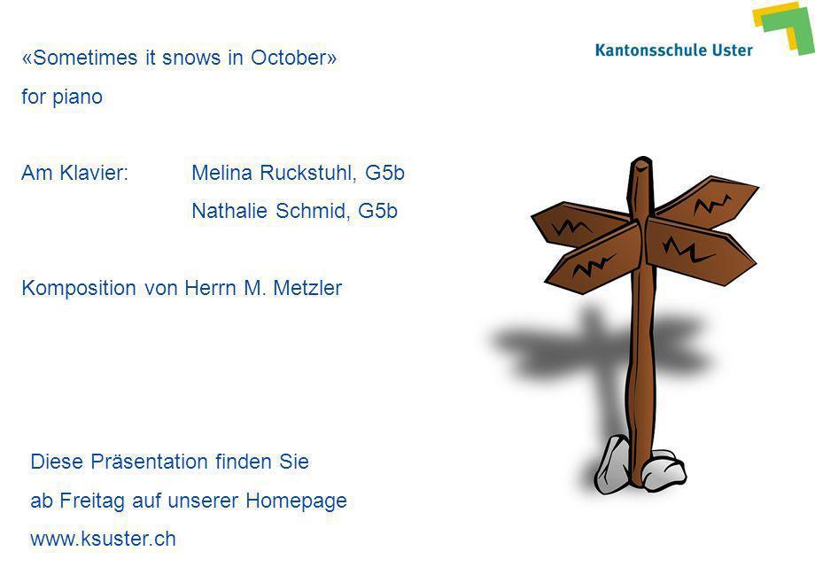 «Sometimes it snows in October» for piano Am Klavier: Melina Ruckstuhl, G5b Nathalie Schmid, G5b Komposition von Herrn M. Metzler Diese Präsentation f