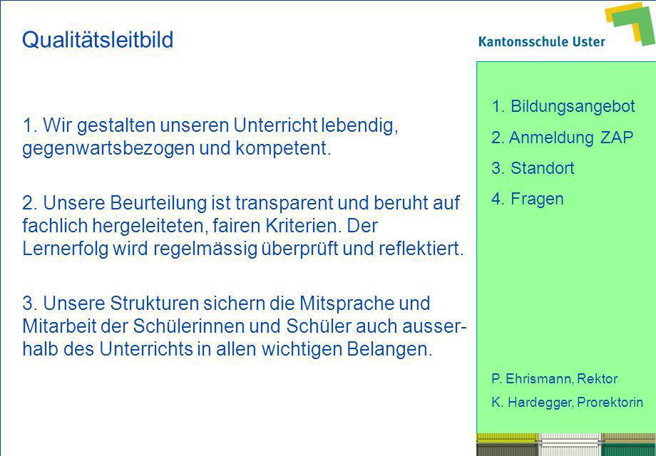 1. Bildungsangebot 2. Anmeldung ZAP 3. Standort 4. Fragen P. Ehrismann, Rektor K. Hardegger, Prorektorin Qualitätsleitbild 1. Wir gestalten unseren Un
