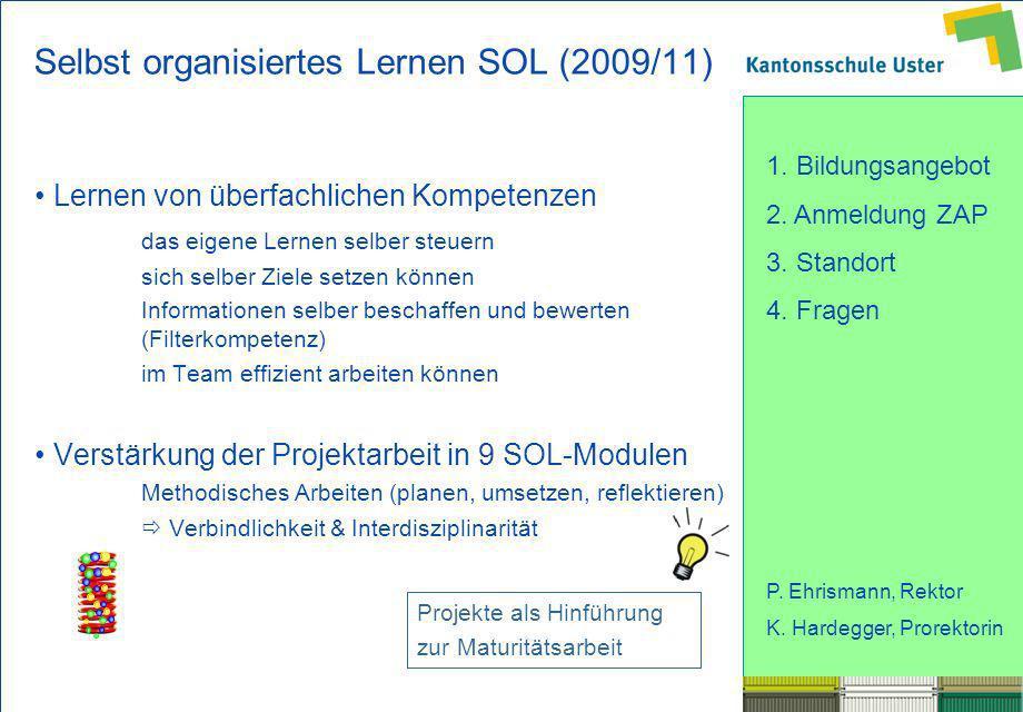 1. Bildungsangebot 2. Anmeldung ZAP 3. Standort 4. Fragen P. Ehrismann, Rektor K. Hardegger, Prorektorin Selbst organisiertes Lernen SOL (2009/11) Ler