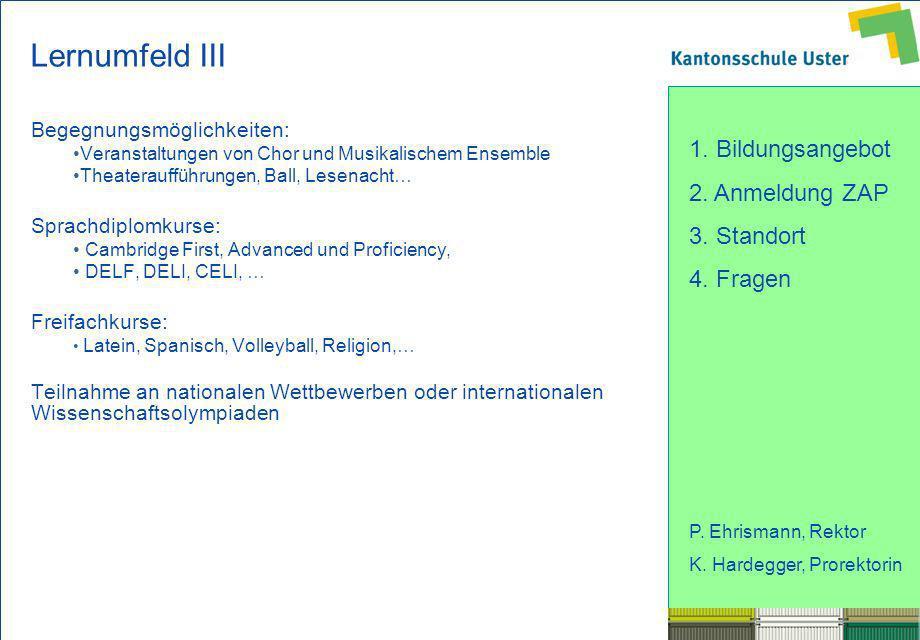 1. Bildungsangebot 2. Anmeldung ZAP 3. Standort 4. Fragen P. Ehrismann, Rektor K. Hardegger, Prorektorin Lernumfeld III Begegnungsmöglichkeiten: Veran