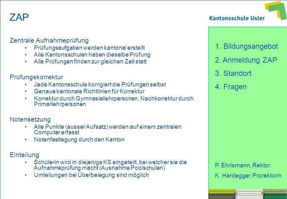 1. Bildungsangebot 2. Anmeldung ZAP 3. Standort 4. Fragen P. Ehrismann, Rektor K. Hardegger, Prorektorin ZAP Zentrale Aufnahmeprüfung Prüfungsaufgaben