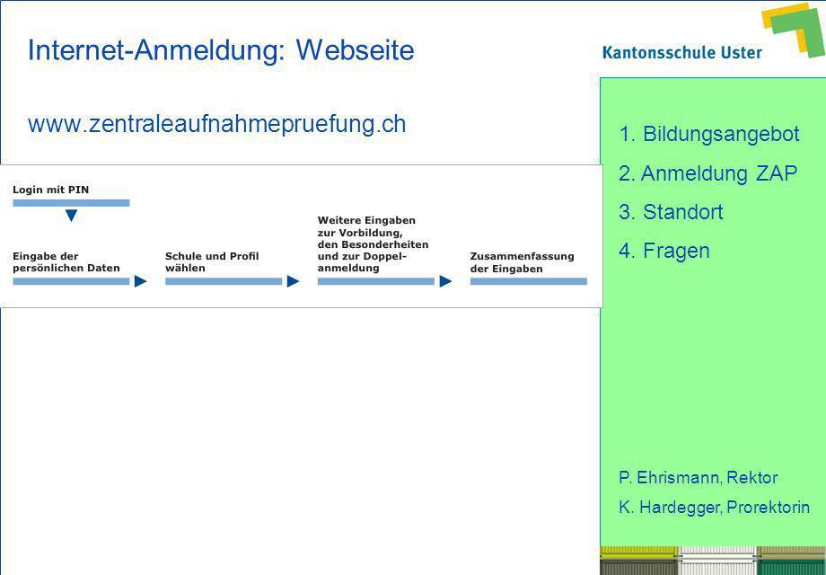 1. Bildungsangebot 2. Anmeldung ZAP 3. Standort 4. Fragen P. Ehrismann, Rektor K. Hardegger, Prorektorin Internet-Anmeldung: Webseite www.zentraleaufn