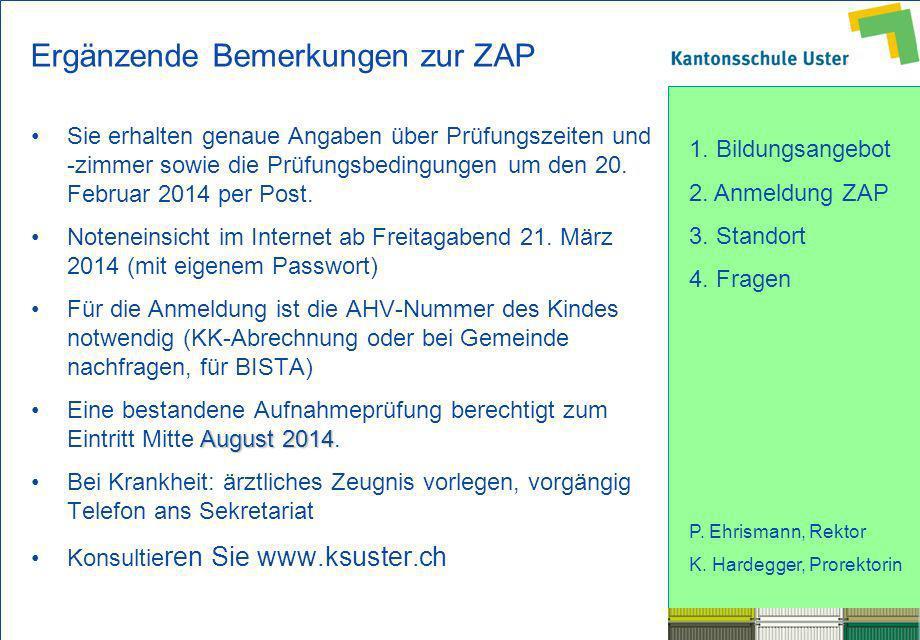 1. Bildungsangebot 2. Anmeldung ZAP 3. Standort 4. Fragen P. Ehrismann, Rektor K. Hardegger, Prorektorin Ergänzende Bemerkungen zur ZAP Sie erhalten g