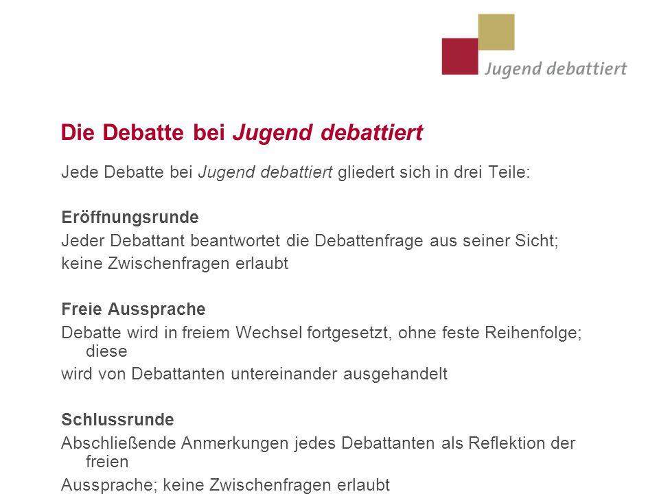Die Debatte bei Jugend debattiert Jede Debatte bei Jugend debattiert gliedert sich in drei Teile: Eröffnungsrunde Jeder Debattant beantwortet die Deba