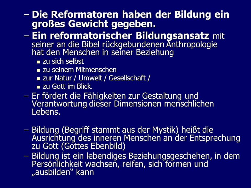–Die Reformatoren haben der Bildung ein großes Gewicht gegeben. –Ein reformatorischer Bildungsansatz mit seiner an die Bibel rückgebundenen Anthropolo