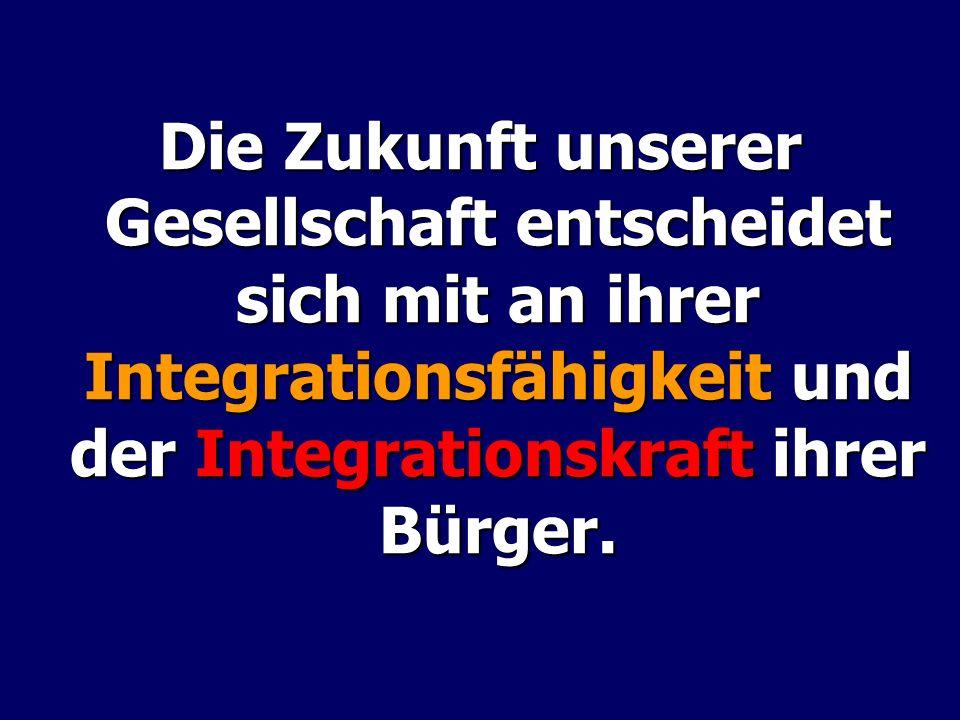 Die Zukunft unserer Gesellschaft entscheidet sich mit an ihrer Integrationsfähigkeit und der Integrationskraft ihrer Bürger.