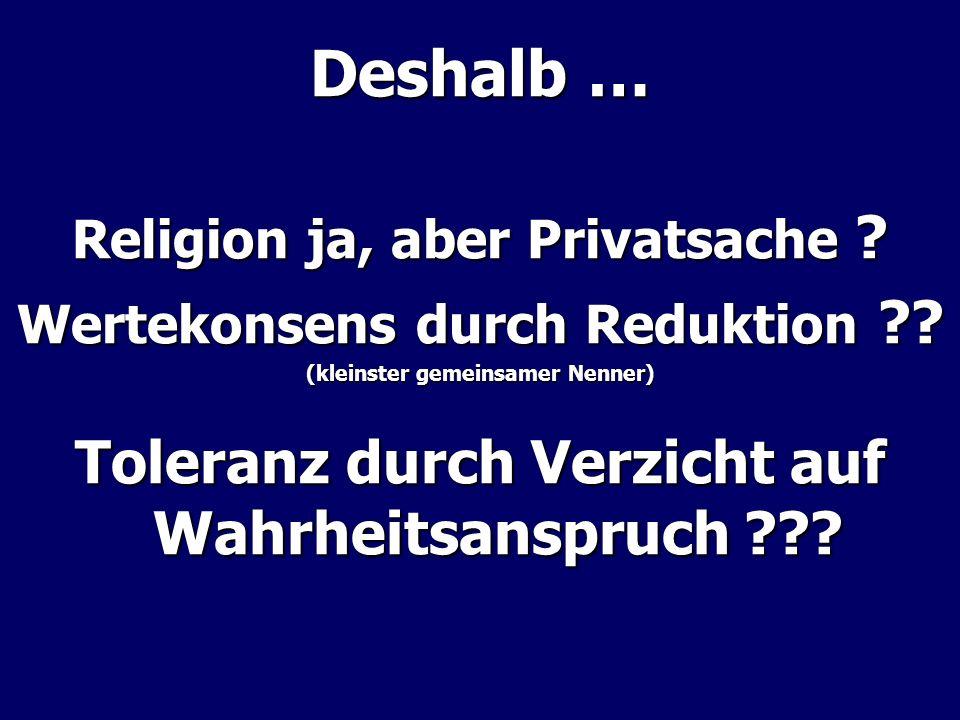 Deshalb … Religion ja, aber Privatsache ? Wertekonsens durch Reduktion ?? (kleinster gemeinsamer Nenner) Toleranz durch Verzicht auf Wahrheitsanspruch