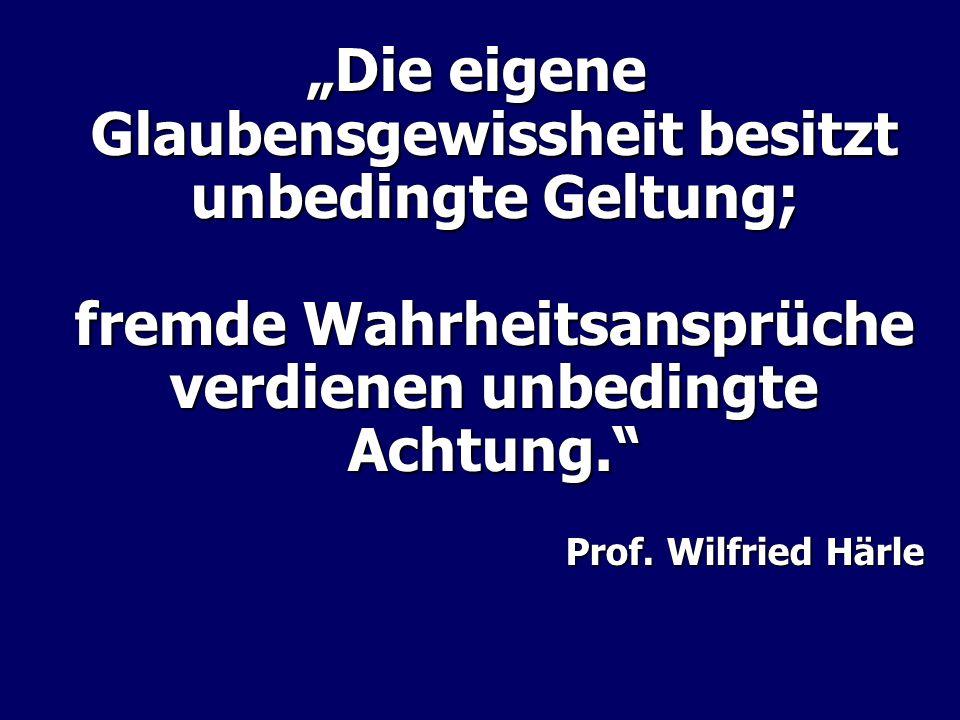 Die eigene Glaubensgewissheit besitzt unbedingte Geltung; fremde Wahrheitsansprüche verdienen unbedingte Achtung. Prof. Wilfried Härle