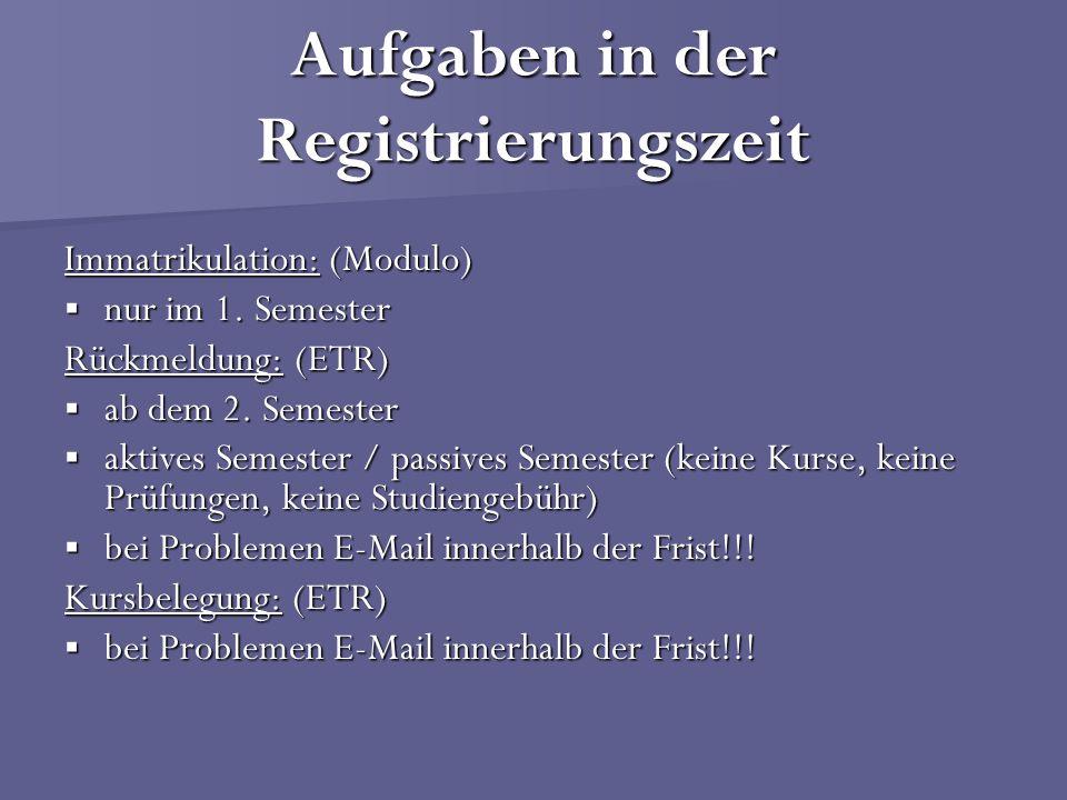 Aufgaben in der Registrierungszeit Immatrikulation: (Modulo) nur im 1. Semester nur im 1. Semester Rückmeldung: (ETR) ab dem 2. Semester ab dem 2. Sem