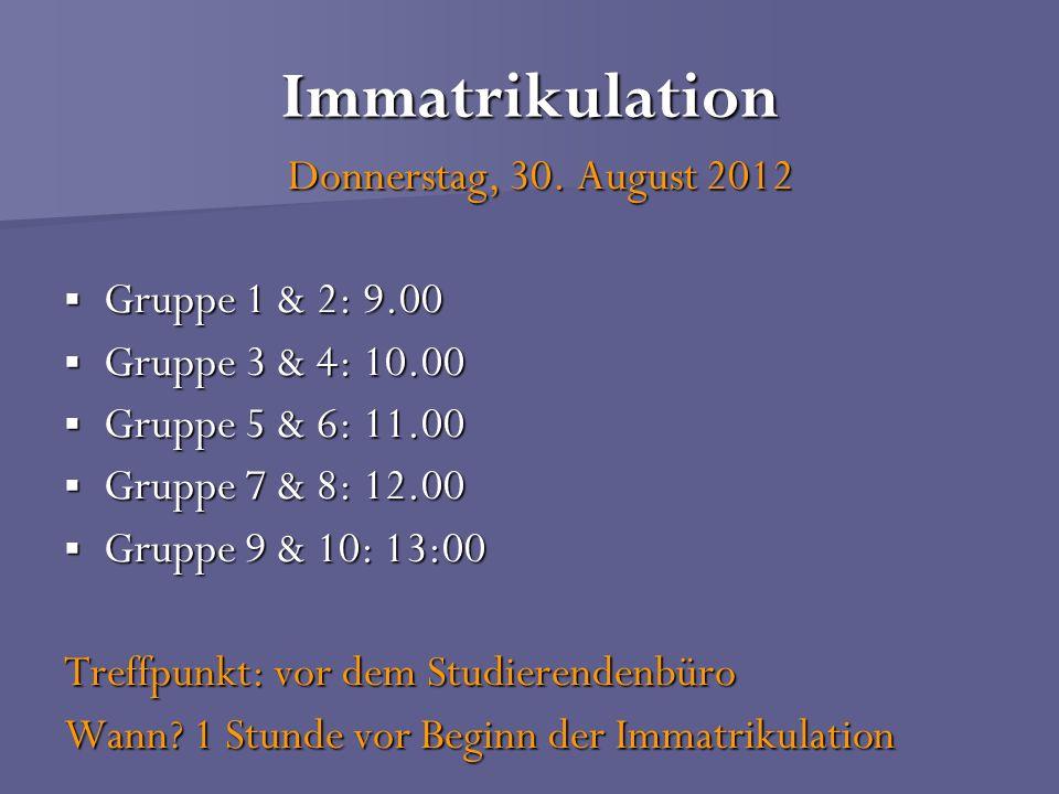Immatrikulation Donnerstag, 30. August 2012 Gruppe 1 & 2: 9.00 Gruppe 1 & 2: 9.00 Gruppe 3 & 4: 10.00 Gruppe 3 & 4: 10.00 Gruppe 5 & 6: 11.00 Gruppe 5
