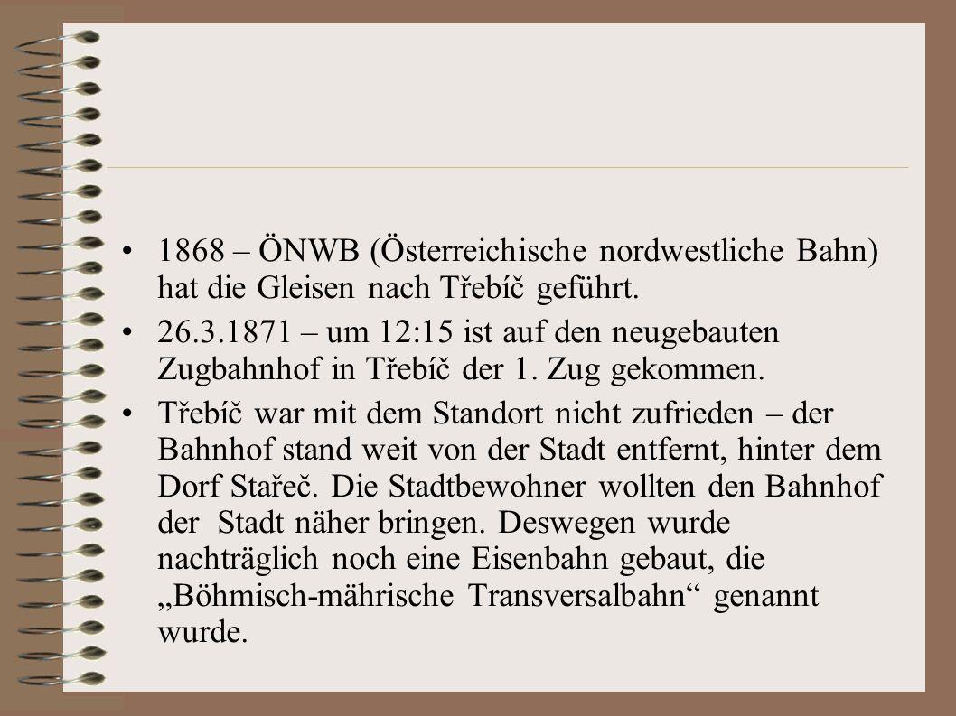 1868 – ÖNWB (Österreichische nordwestliche Bahn) hat die Gleisen nach Třebíč geführt. 26.3.1871 – um 12:15 ist auf den neugebauten Zugbahnhof in Třebí