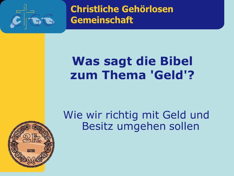 Christliche Gehörlosen Gemeinschaft Was sagt die Bibel zum Thema 'Geld'? Wie wir richtig mit Geld und Besitz umgehen sollen