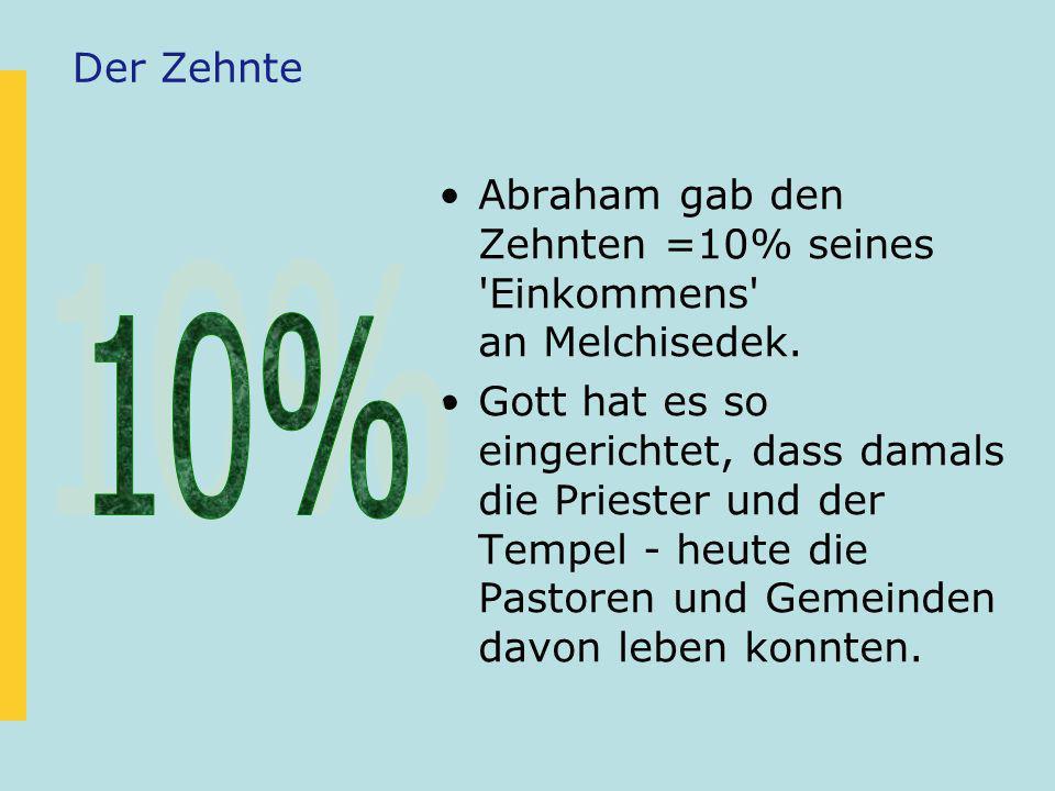 Der Zehnte Abraham gab den Zehnten =10% seines 'Einkommens' an Melchisedek. Gott hat es so eingerichtet, dass damals die Priester und der Tempel - heu