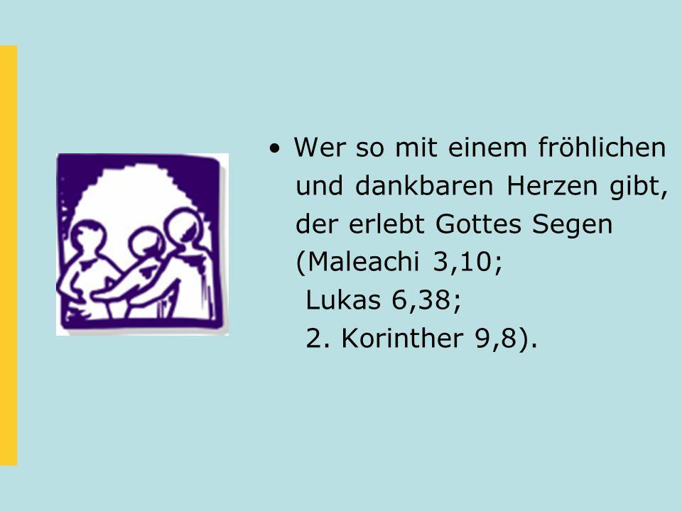 Wer so mit einem fröhlichen und dankbaren Herzen gibt, der erlebt Gottes Segen (Maleachi 3,10; Lukas 6,38; 2. Korinther 9,8).