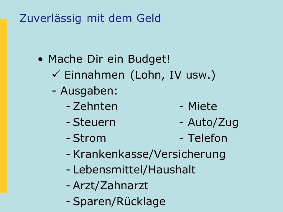 Zuverlässig mit dem Geld Mache Dir ein Budget! Einnahmen (Lohn, IV usw.) -Ausgaben: -Zehnten- Miete -Steuern- Auto/Zug -Strom- Telefon -Krankenkasse/V