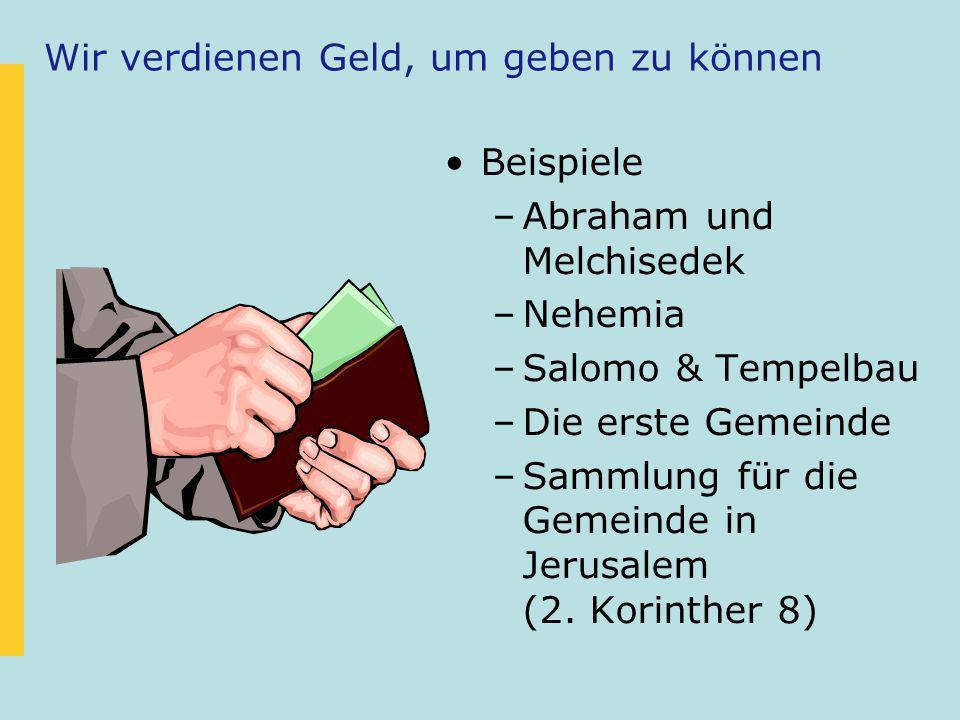 Wir verdienen Geld, um geben zu können Beispiele –Abraham und Melchisedek –Nehemia –Salomo & Tempelbau –Die erste Gemeinde –Sammlung für die Gemeinde