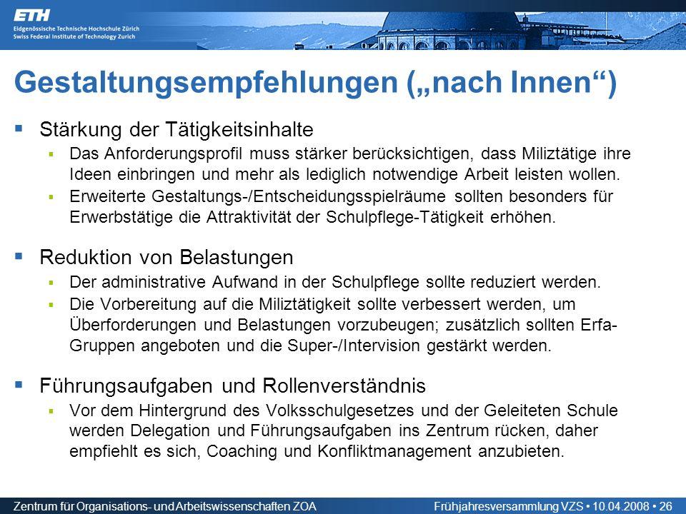 Zentrum für Organisations- und Arbeitswissenschaften ZOAFrühjahresversammlung VZS 10.04.2008 26 Gestaltungsempfehlungen (nach Innen) Stärkung der Tätigkeitsinhalte Das Anforderungsprofil muss stärker berücksichtigen, dass Miliztätige ihre Ideen einbringen und mehr als lediglich notwendige Arbeit leisten wollen.