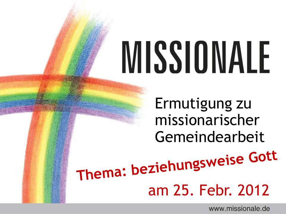 Ermutigung zu missionarischer Gemeindearbeit Thema: beziehungsweise Gott am 25. Febr. 2012