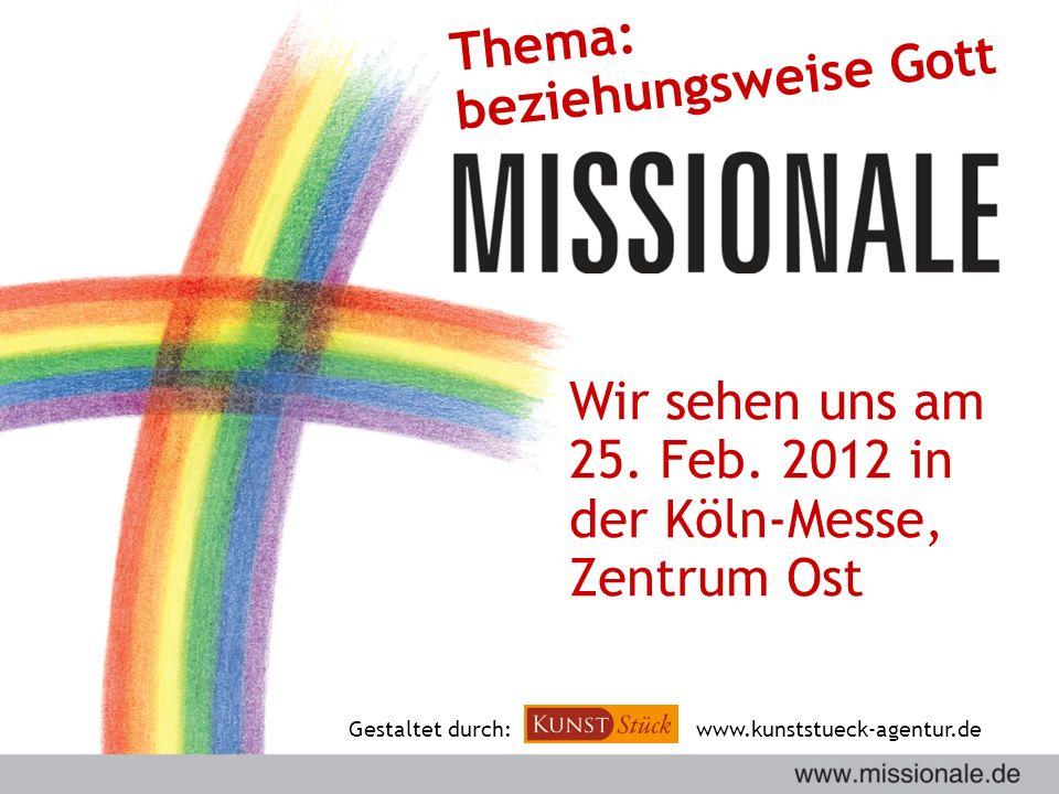 Wir sehen uns am 25. Feb. 2012 in der Köln-Messe, Zentrum Ost Gestaltet durch:www.kunststueck-agentur.de Thema: beziehungsweise Gott