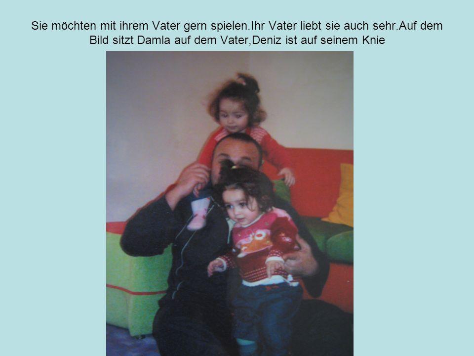 Sie möchten mit ihrem Vater gern spielen.Ihr Vater liebt sie auch sehr.Auf dem Bild sitzt Damla auf dem Vater,Deniz ist auf seinem Knie