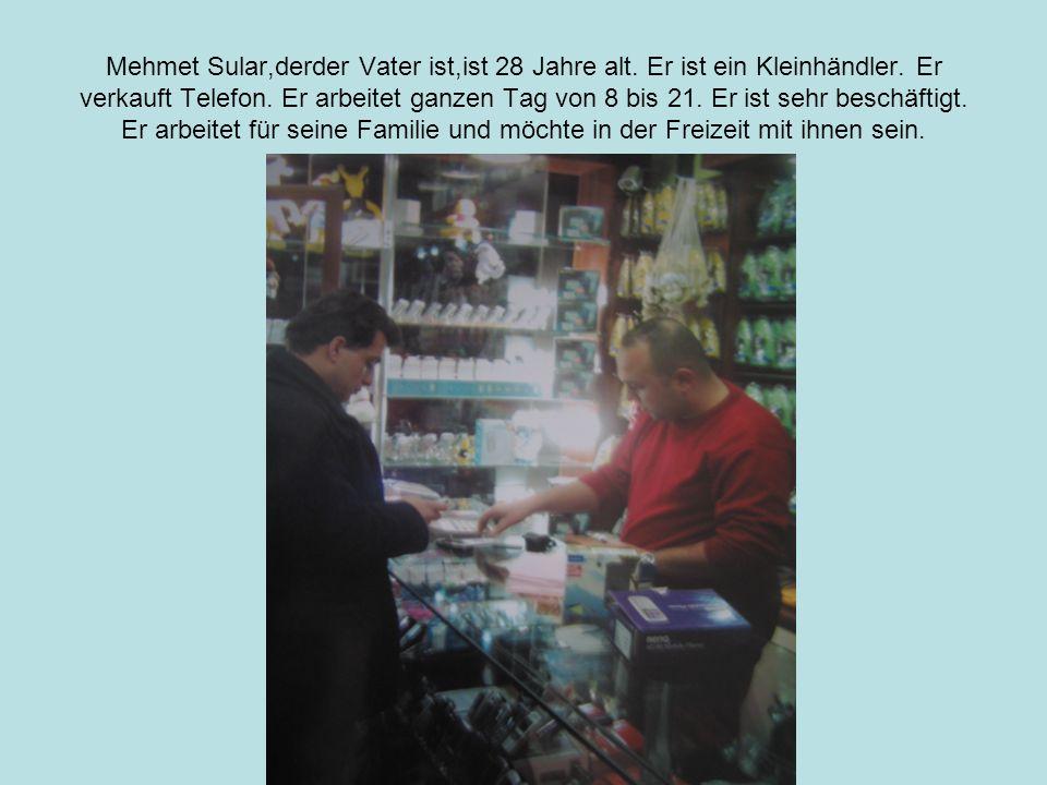 Mehmet Sular,derder Vater ist,ist 28 Jahre alt.Er ist ein Kleinhändler.