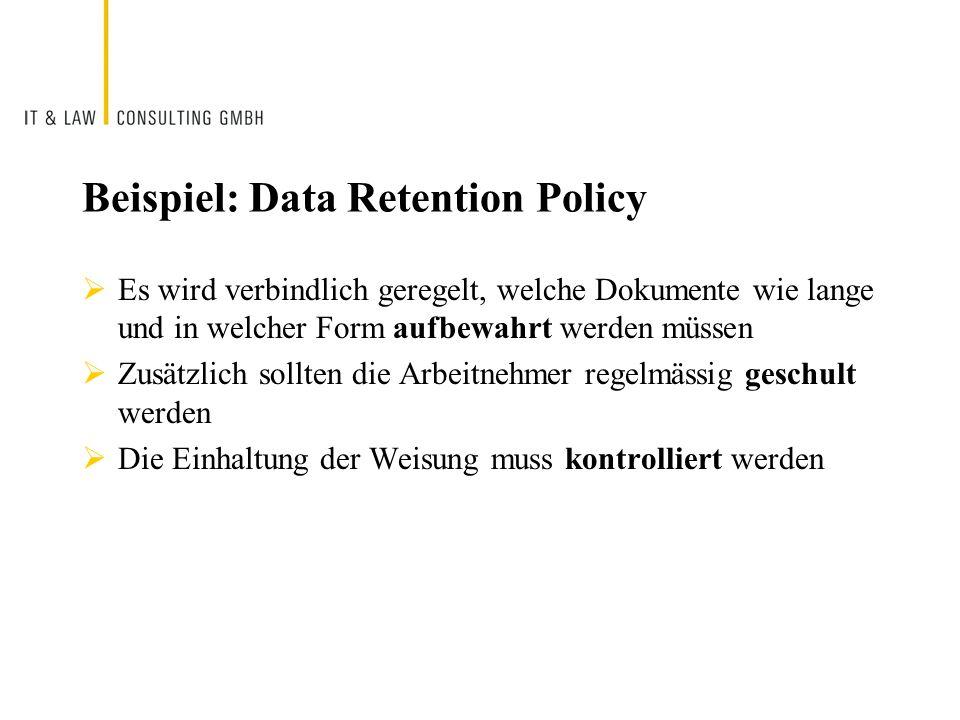 Beispiel: Data Retention Policy Es wird verbindlich geregelt, welche Dokumente wie lange und in welcher Form aufbewahrt werden müssen Zusätzlich sollt