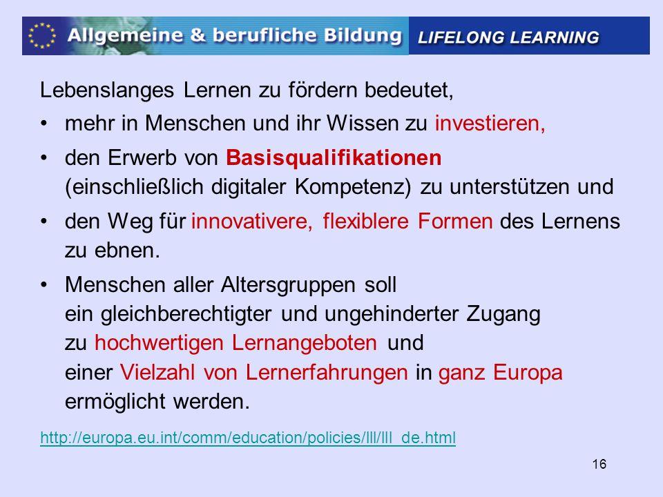 16 Lebenslanges Lernen zu fördern bedeutet, mehr in Menschen und ihr Wissen zu investieren, den Erwerb von Basisqualifikationen (einschließlich digitaler Kompetenz) zu unterstützen und den Weg für innovativere, flexiblere Formen des Lernens zu ebnen.