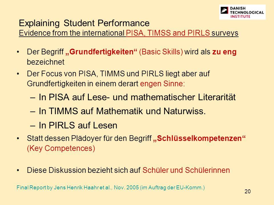 20 Explaining Student Performance Evidence from the international PISA, TIMSS and PIRLS surveys Der Begriff Grundfertigkeiten (Basic Skills) wird als zu eng bezeichnet Der Focus von PISA, TIMMS und PIRLS liegt aber auf Grundfertigkeiten in einem derart engen Sinne: –In PISA auf Lese- und mathematischer Literarität –In TIMMS auf Mathematik und Naturwiss.
