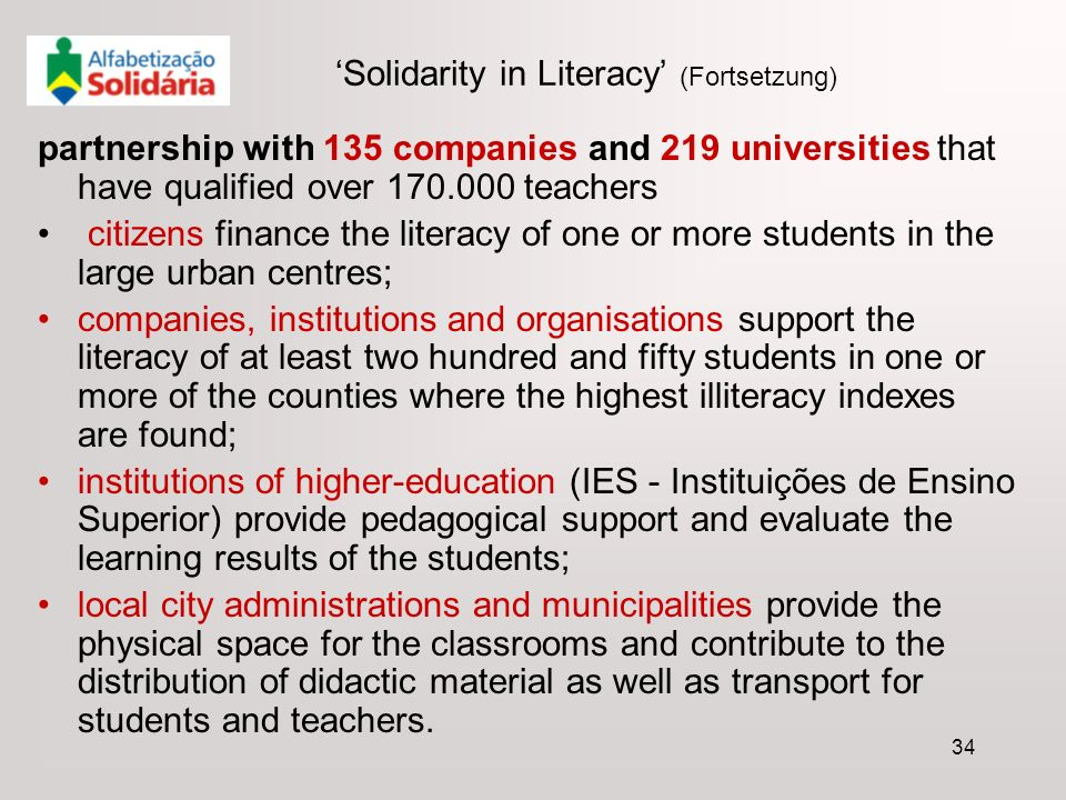 34 Solidarity in Literacy (Fortsetzung) partnership with 135 companies and 219 universities that have qualified over teachers citizens finance the literacy of one or more students in the large urban centres; companies, institutions and organisations support the literacy of at least two hundred and fifty students in one or more of the counties where the highest illiteracy indexes are found; institutions of higher-education (IES - Instituições de Ensino Superior) provide pedagogical support and evaluate the learning results of the students; local city administrations and municipalities provide the physical space for the classrooms and contribute to the distribution of didactic material as well as transport for students and teachers.