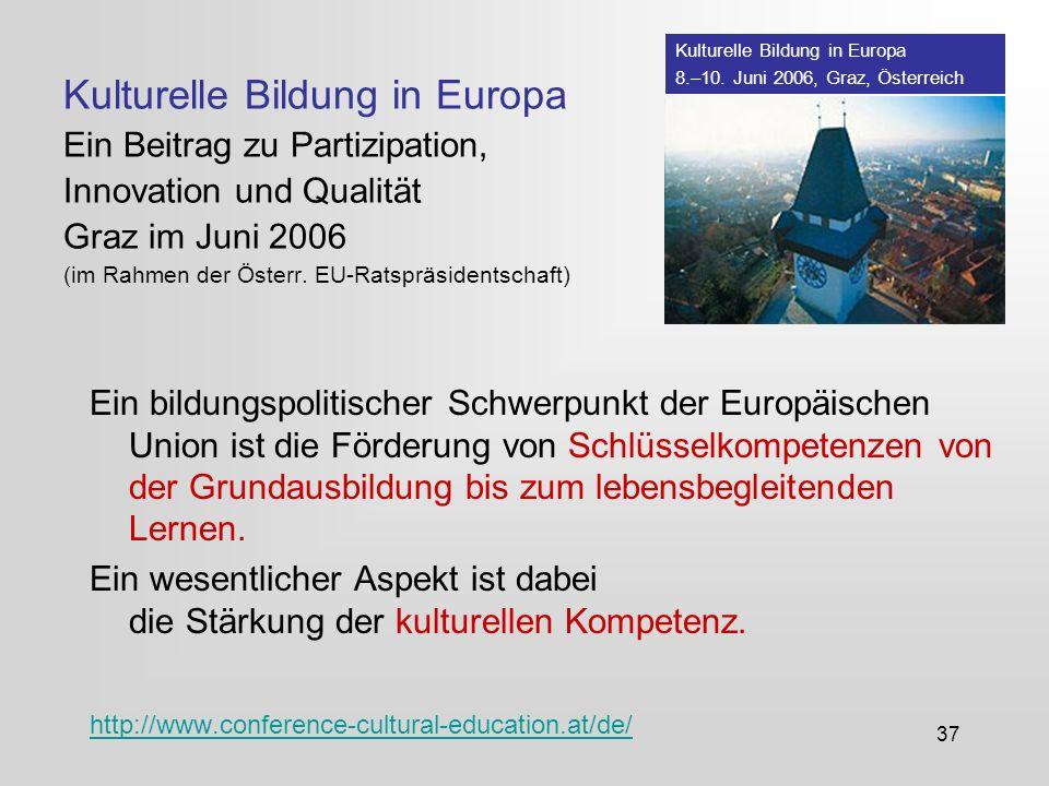 37 Kulturelle Bildung in Europa Ein Beitrag zu Partizipation, Innovation und Qualität Graz im Juni 2006 (im Rahmen der Österr.