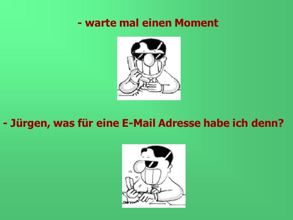 - warte mal einen Moment - Jürgen, was für eine E-Mail Adresse habe ich denn?