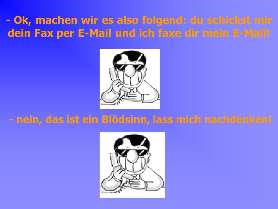 - Ok, machen wir es also folgend: du schickst mir dein Fax per E-Mail und ich faxe dir mein E-Mail.