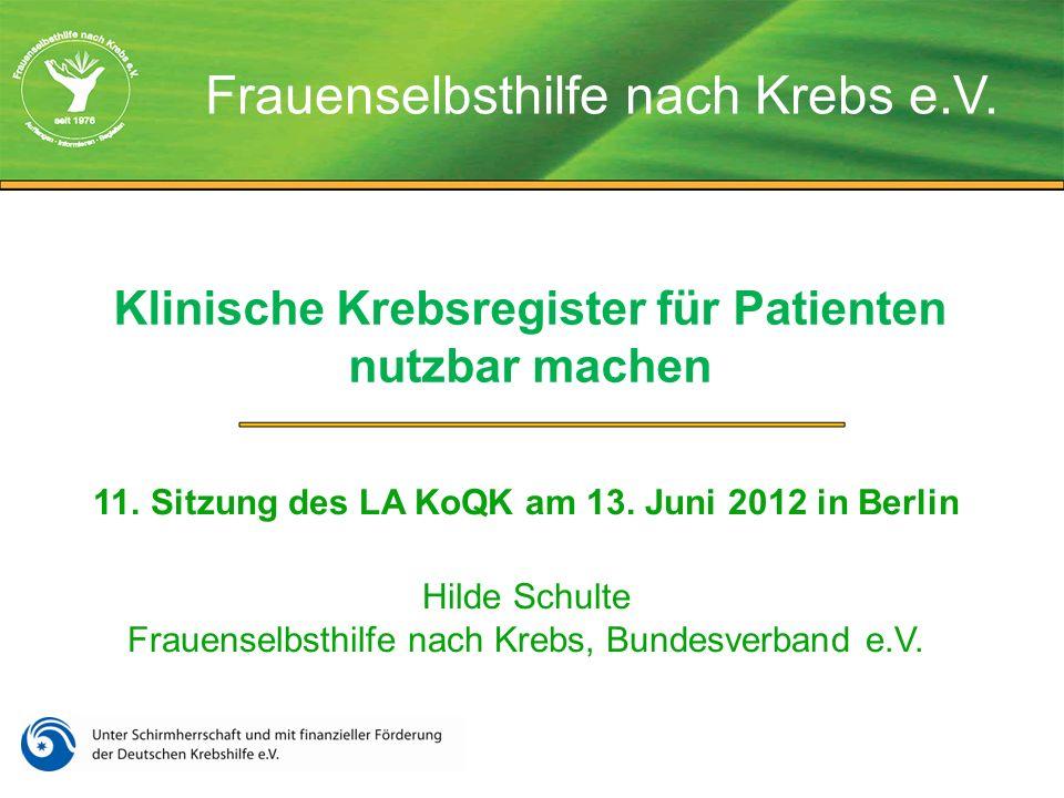 Klinische Krebsregister für Patienten nutzbar machen 11. Sitzung des LA KoQK am 13. Juni 2012 in Berlin Hilde Schulte Frauenselbsthilfe nach Krebs, Bu