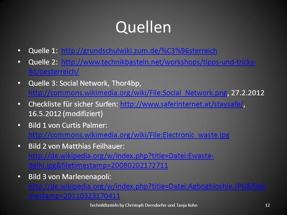 Quellen Quelle 1: http://grundschulwiki.zum.de/%C3%96sterreichhttp://grundschulwiki.zum.de/%C3%96sterreich Quelle 2: http://www.technikbasteln.net/workshops/tipps-und-tricks- ikt/oesterreich/http://www.technikbasteln.net/workshops/tipps-und-tricks- ikt/oesterreich/ Quelle 3: Social Network, Thor4bp, http://commons.wikimedia.org/wiki/File:Social_Network.png, 27.2.2012 http://commons.wikimedia.org/wiki/File:Social_Network.png Checkliste für sicher Surfen: http://www.saferinternet.at/staysafe/, 16.5.2012 (modifiziert)http://www.saferinternet.at/staysafe/ Bild 1 von Curtis Palmer: http://commons.wikimedia.org/wiki/File:Electronic_waste.jpg http://commons.wikimedia.org/wiki/File:Electronic_waste.jpg Bild 2 von Matthias Feilhauer: http://de.wikipedia.org/w/index.php title=Datei:Ewaste- delhi.jpg&filetimestamp=20080202172711 http://de.wikipedia.org/w/index.php title=Datei:Ewaste- delhi.jpg&filetimestamp=20080202172711 Bild 3 von Marlenenapoli: http://de.wikipedia.org/w/index.php title=Datei:Agbogbloshie.JPG&fileti mestamp=20110323170411 http://de.wikipedia.org/w/index.php title=Datei:Agbogbloshie.JPG&fileti mestamp=20110323170411 TechnikBasteln by Christoph Derndorfer und Tanja Kohn12