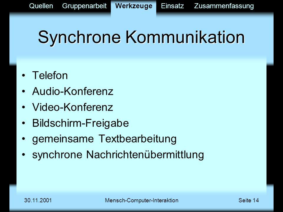 QuellenGruppenarbeitWerkzeugeEinsatzZusammenfassung 30.11.2001Mensch-Computer-InteraktionSeite 14 Synchrone Kommunikation Telefon Audio-Konferenz Video-Konferenz Bildschirm-Freigabe gemeinsame Textbearbeitung synchrone Nachrichtenübermittlung Werkzeuge