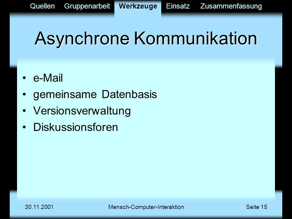 QuellenGruppenarbeitWerkzeugeEinsatzZusammenfassung 30.11.2001Mensch-Computer-InteraktionSeite 15 Asynchrone Kommunikation e-Mail gemeinsame Datenbasis Versionsverwaltung Diskussionsforen Werkzeuge