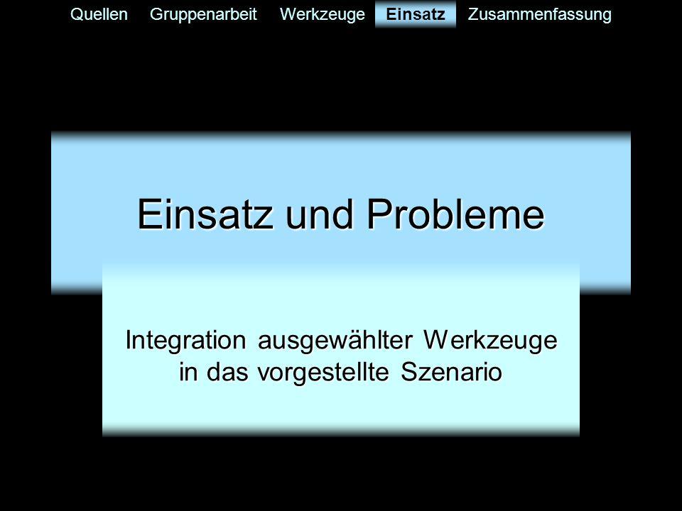QuellenGruppenarbeitWerkzeugeEinsatzZusammenfassung Einsatz und Probleme Integration ausgewählter Werkzeuge in das vorgestellte Szenario Einsatz